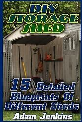 Diy Storage Shed : 15 Detailed Blueprints of Different Sheds Paperback by Je...