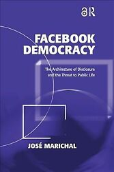 Facebook Democracy : The Architect of Disclosure and the Threat to Public Lif...