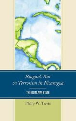Reagan's War on Terrorism in Nicaragua : The Outlaw State Hardcover by Travi...
