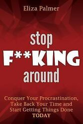 Stop F**king Around : Conquer Your Procrastination Take Back Your Time and S...