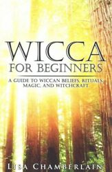 Wicca for Beginners : A Guide to the Wiccan Beliefs Rituals Magic and Witc...