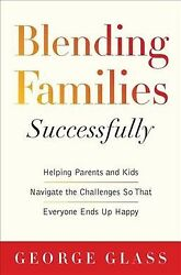 Blending Families Successfully : Helping Parents and Kids Navigate the Challe...