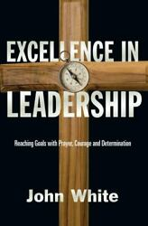 Excellence in Leadership: Reaching Goals with Prayer Courage and Determinatio.. $5.99