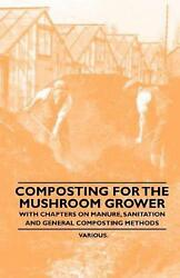 Composting for the Mushroom Grower With Chapters on Manure Sanitation and Gen $31.03