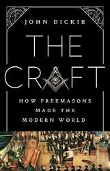The Craft: How the Freemasons Made the Modern World by John Dickie English Har $26.10