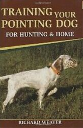 Training Your Pointing Dog for Hunting amp; Home by Richard Weaver Hardcover $46.99