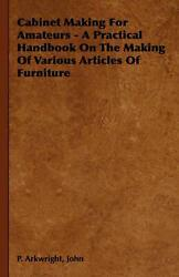 Cabinet Making for Amateurs - A Practical Handbook on the Making of Various Arti