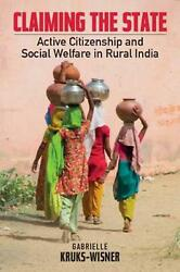 Claiming the State: Active Citizenship and Social Welfare in Rural India by Gabr
