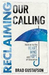 Reclaiming Our Calling: Hold on to the Heart Mind and Hope of Education by Bra