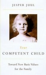 Your Competent Child: Toward New Basic Values for the Family by Juul Jesper The