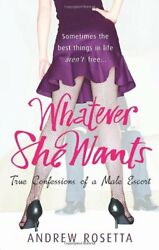 Whatever She Wants: True Confessions of a Male Escort By Andrew Rosetta