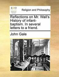 Reflections on Mr. Wall#x27;s History of infant bap Gale John $41.59