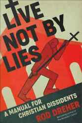 Live Not by Lies: A Manual for Christian Dissidents by Rod Dreher: New $16.00