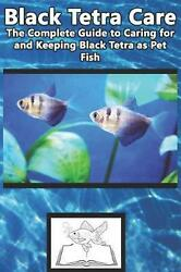 Black Tetra Care: The Complete Guide to Caring for and Keeping Black Tetra As Pe $11.10