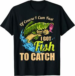 New Limited Mens Of Course I Come Fast I Got Fish To Catch Fishing Gifts T Shirt $17.99