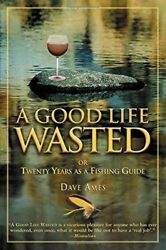 NEW - Good Life Wasted: Or Twenty Years As A Fishing Guide by Ames Dave