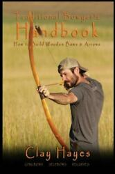 Traditional Bowyer's Handbook : How to Build Wooden Bows and Arrows: Longbows...