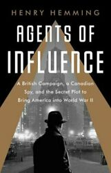 Agents of Influence: A British Campaign a Canadian Spy and the Secret Plot to
