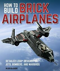 How To Build Brick Airplanes: Detailed LEGO Designs for Jets Bombers and Warbi