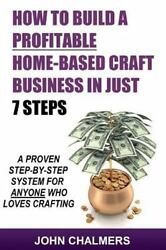 How to Build a Profitable Home-based Craft Business in Just 7 Steps : A Prove...