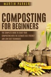 Composting For Beginners: The Complete Guide to Start Your Composting With the $11.94