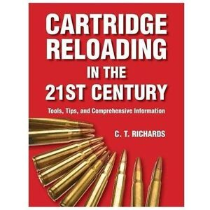 Cartridge Reloading in the Twenty-First Century: Tools Tips and Comprehensive
