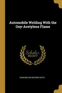 Automobile Welding With The Oxy Acetylene Flame Book Reprint Of A Classic New