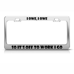 I Owe So It S Off To Work Go Humor Funny Metal License Plate Frame Tag Holder
