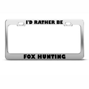 Metal License Plate Frame I D Rather Be Fox Hunting Sport Car Accessories Chrome
