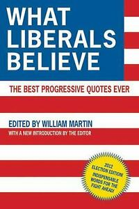 What Liberals Believe : The Best Progressive Quotes Ever by William Martin $4.95