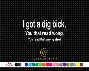 Got Dig Bick Read Wrong Also 6 up Funny Vinyl Decal Car Window Die Cut Sticker