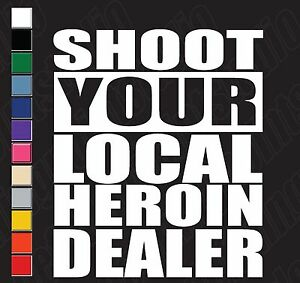 Shoot Your Local Heroin Dealer Vinyl Graphic Decal Sticker
