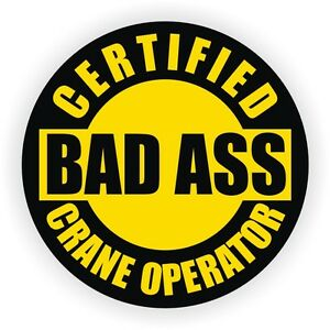 Certified Bad Ass Crane Operator Hard Hat Decal Sticker Window Label Lift Boom