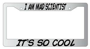 I Am Mad Scientist It S So Cool Chrome Plastic License Plate Frame