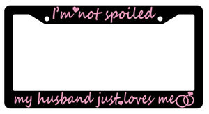 Black License Plate Frame I m Not Spoiled my Husband Just Loves Me pink 948