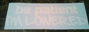 Be Patient I m Lowered Vinyl Decal sticker Lowrider Low Stance Fresh Illest Jdm