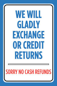 We Will Gladly Exchange Credit Returns Sorry No Cash Refunds Cashier Sign 12x18