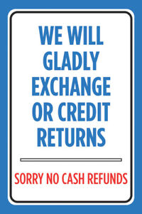 We Will Gladly Exchange Or Credit Return Sorry No Cash Refunds Cashier Sign 4 Pk