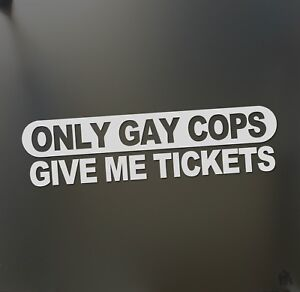 Only Gay Cops Give Me Tickets Sticker Racing Super Twin Funny Truck Window Decal