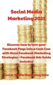 Social Media Marketing 2021 Discover How To Turn Your Facebook Page Into A Cash