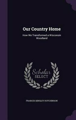 Our Country Home: How We Transformed A Wisconsin Woodland By Hutchinson: New