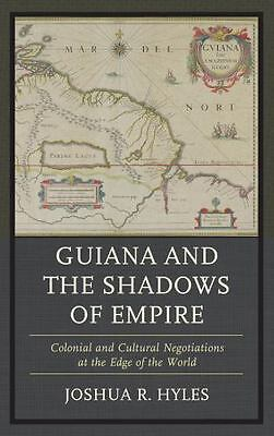 Guiana And The Shadows Of Empire: Colonial And Cultural Negotiations At The E...