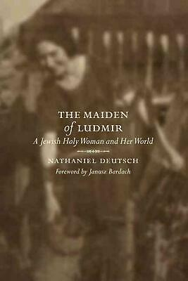 The Maiden Of Ludmir: A Jewish Holy Woman And Her World By Nathaniel Deutsch (en