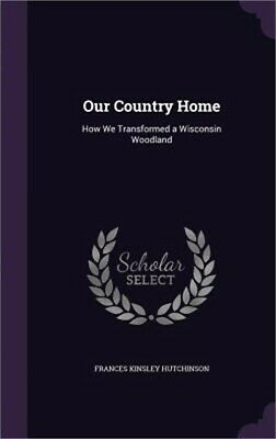 Our Country Home: How We Transformed A Wisconsin Woodland (hardback Or Cased Boo