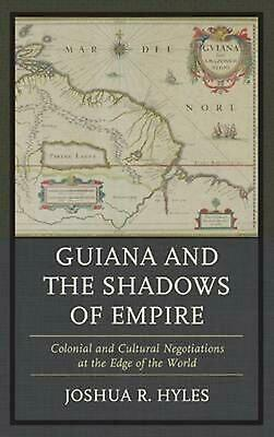 Guiana And The Shadows Of Empire: Colonial And Cultural Negotiations At The Edge