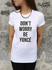 * DON'T WORRY BE YONCE Beyonce T-shirt Top Tumblr Tour Drunk in Love Fashion *