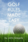 Golf Rules Made Easy: A Practical Guide to the Rules Most Frequently Encountered