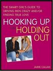 Hooking Up or Holding Out: The Smart Girls Guide to Driving Men Crazy...