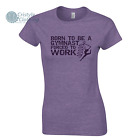 Born to be a Gymnast Forced to Work Funny T-Shirt Dance Gymnastics