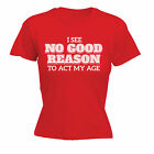 I See No Reason To Act My Age Ladies T-SHIRT Sarcastic Hen Funny Gift birthday